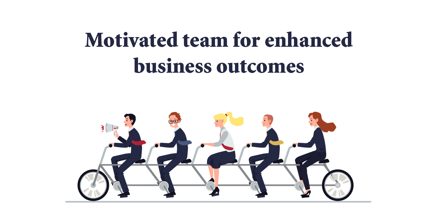 Motivated teams for enhanced business outcomes
